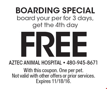 FREE BOARDING SPECIAL. Board your per for 3 days, get the 4th day. With this coupon. One per pet. Not valid with other offers or prior services. Expires 11/18/16.