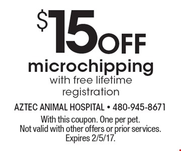 $15 Off microchipping with free lifetime registration. With this coupon. One per pet. Not valid with other offers or prior services. Expires 2/5/17.