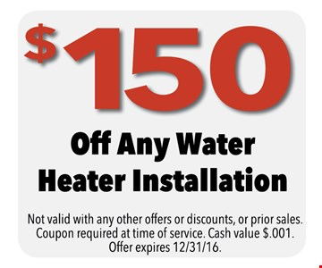 $150 Off Any Water Heater Installation. Not valid with any other offers or discounts, or prior sales. Coupon required at time of service. Cash value $.001. Offer expires 12-31-16.