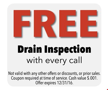 FREE Drain Inspection With Every Call. Not valid with any other offers or discounts, or prior sales. Coupon required at time of service. Cash value $.001. Offer expires 12-31-16.