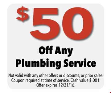 $50 off any plumbing service. Not valid with any other offers or discounts, or prior sales. Coupon required at time of service. Cash value $.001. Offer expires 12-31-16.