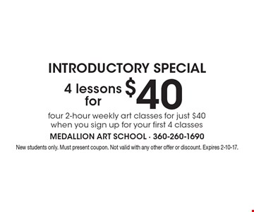 4 lessons for $40 INTRODUCTORY SPECIAL four 2-hour weekly art classes for just $40 when you sign up for your first 4 classes. New students only. Must present coupon. Not valid with any other offer or discount. Expires 2-10-17.