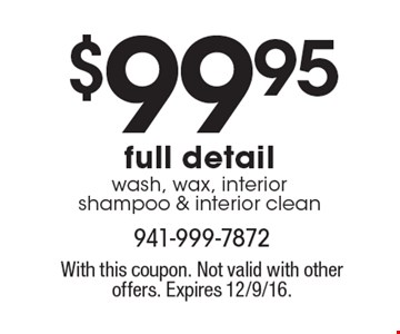 $99.95 full detail wash, wax, interior shampoo & interior clean. With this coupon. Not valid with other offers. Expires 12/9/16.