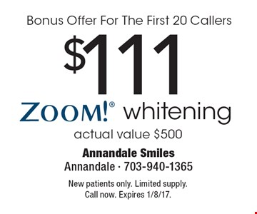 Bonus Offer For The First 20 Callers $111 Zoom! whitening. Actual value $500. New patients only. Limited supply. Call now. Expires 1/8/17.