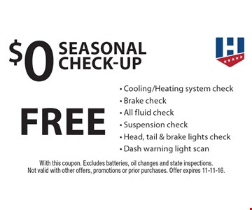 Free Seasonal Check-Up - Cooling/Heating system check - Brake check - All fluid check - Suspension check - Head, tail & brake lights check - Dash warning light scan. With this coupon. Excludes batteries, oil changes and state inspections. Not valid with other offers, promotions or prior purchases. Offer expires 11-11-16.