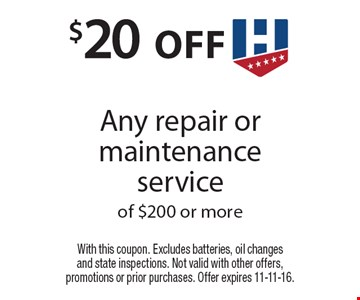 $20 off Any repair or maintenance service of $200 or more. With this coupon. Excludes batteries, oil changes and state inspections. Not valid with other offers, promotions or prior purchases. Offer expires 11-11-16.