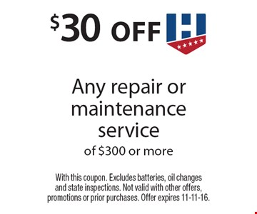 $30 off Any repair or maintenance service of $300 or more. With this coupon. Excludes batteries, oil changes and state inspections. Not valid with other offers, promotions or prior purchases. Offer expires 11-11-16.