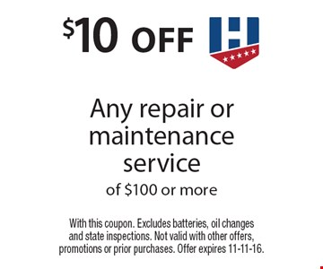 $10 off Any repair or maintenance service of $100 or more. With this coupon. Excludes batteries, oil changes and state inspections. Not valid with other offers, promotions or prior purchases. Offer expires 11-11-16.