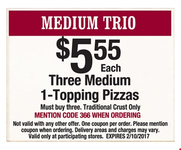 Medium Trio $5.55 Each Three Medium 1-Topping Pizzas. Must buy three. Traditional crust only. Mention code 366 when ordering. Not valid with any other offer. One coupon per order. Please mention coupon when ordering. Delivery areas and charges may vary. Valid only at participating stores. Expires 2/10/2017.