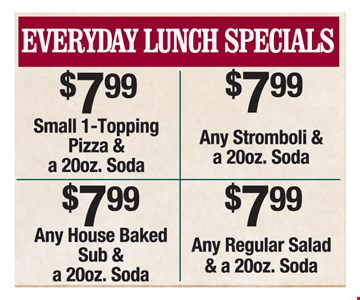 Everyday Lunch Specials. $7.99 Small 1-topping pizza & a 20oz. soda or $7.99 Any stromboli & a 20oz. soda OR $7.99 any house baked sub & a 20oz soda OR $7.99 any regular salad & 20oz. soda.