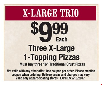 X-Large Trio $9.99 each. Three X-Large 1-Topping Pizzas. Must buy three 16