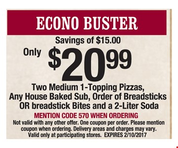 Econo Buster Only $20.99. Savings of $15.00. Two medium 1-topping pizzas, any house baked sub, order of breadsticks or breadstick bites and 2-liter soda. Mention code 570 when ordering. Not valid with any other offer. One coupon per order. Please mention coupon when ordering. Delivery areas and charges may vary. Valid only at participating stores. Expires 2/10/2017.