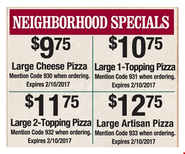 Neighborhood Specials $9.75 Large Cheese Pizza. Mention code 930 when ordering OR $10.75 Large 1-Topping Pizza. Mention code 931 when ordering OR $11.75 Large 2-Topping Pizza. Mention code 932 when ordering OR $12.75 Large Artisan Pizza. Mention code 933 when ordering. Expires 2/10/2017.