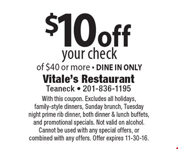 $10off your check of $40 or more - DINE IN ONLY. With this coupon. Excludes all holidays, family-style dinners, Sunday brunch, Tuesday night prime rib dinner, both dinner & lunch buffets, and promotional specials. Not valid on alcohol. Cannot be used with any special offers, or combined with any offers. Offer expires 11-30-16.