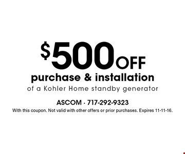 $500 OFF purchase & installation of a Kohler Home standby generator . With this coupon. Not valid with other offers or prior purchases. Expires 11-11-16.