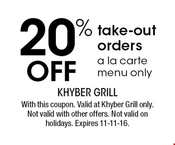 20% OFF take-out orders a la carte menu only. With this coupon. Valid at Khyber Grill only. Not valid with other offers. Not valid on holidays. Expires 11-11-16.
