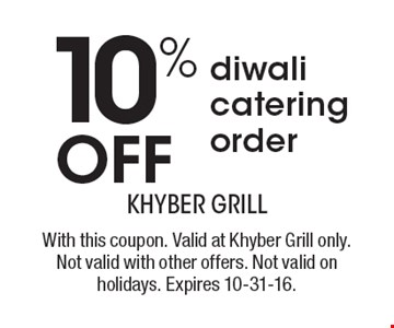 10% OFF diwali catering order. With this coupon. Valid at Khyber Grill only. Not valid with other offers. Not valid on holidays. Expires 10-31-16.