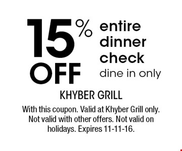 15% OFF entire dinner, check dine in only. With this coupon. Valid at Khyber Grill only. Not valid with other offers. Not valid on holidays. Expires 11-11-16.
