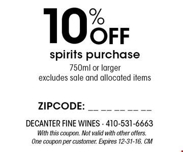 10% Off spirits purchase750ml or larger excludes sale and allocated items. With this coupon. Not valid with other offers. One coupon per customer. Expires 12-31-16. CM