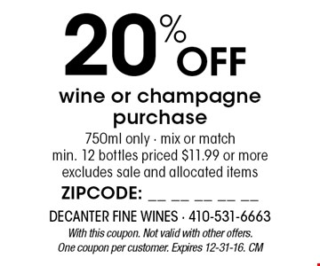 20% Off wine or champagne purchase 750ml only - mix or matchmin. 12 bottles priced $11.99 or moreexcludes sale and allocated items. With this coupon. Not valid with other offers. One coupon per customer. Expires 12-31-16. CM