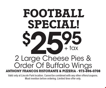 football special! $25.95 + tax 2 Large Cheese Pies & Order Of Buffalo Wings. Valid only at Lincoln Park location. Cannot be combined with any other offers/coupons. Must mention before ordering. Limited time offer only.