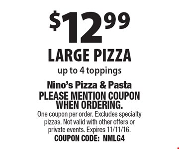 $12.99 large pizza, up to 4 toppings. Please mention coupon when ordering. One coupon per order. Excludes specialty pizzas. Not valid with other offers or private events. Expires 11/11/16. COUPON CODE:NMLG4