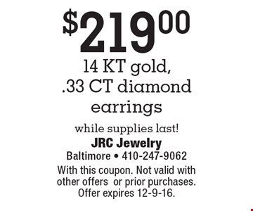 $219.00 for 14 KT gold, .33 CT diamond earrings. While supplies last! With this coupon. Not valid with other offers or prior purchases. Offer expires 12-9-16.