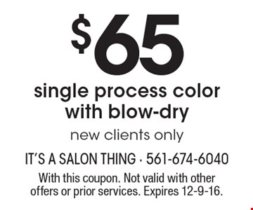 $65 single process color with blow-dry, new clients only. With this coupon. Not valid with other offers or prior services. Expires 12-9-16.