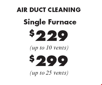 AIR DUCT CLEANING $229 Single Furnace (up to 10 vents), $299 (up to 25 vents). Areas up to 250 sq. ft. Not valid with other offers or discounts. Includes light furniture moving. Excludes insurance claims. Additional charges may apply. Prior sales excluded. Expires 1-20-17.
