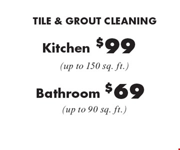 TILE & GROUT CLEANING $69 Bathroom (up to 90 sq. ft.). $99 Kitchen (up to 150 sq. ft.) Not valid with other offers or discounts. Includes light furniture moving. Excludes insurance claims. Additional charges may apply. Prior sales excluded. Expires 1-20-17.