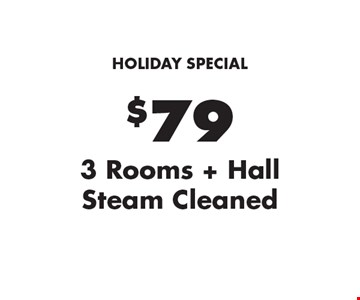 Holiday Special. $79 3 Rooms + Hall Steam Cleaned. Areas up to 250 sq. ft. Not valid with other offers or discounts. Includes light furniture moving. Excludes insurance claims. Additional charges may apply. Prior sales excluded. Expires 1-20-17.
