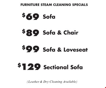 FURNITURE STEAM CLEANING SPECIALS. $69 Sofa, $89 Sofa & Chair, $99 Sofa & Loveseat $129 Sectional Sofa (Leather & Dry Cleaning Available). Areas up to 250 sq. ft. Not valid with other offers or discounts. Includes light furniture moving. Excludes insurance claims. Additional charges may apply. Prior sales excluded. Expires 1-20-17.