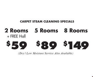 CARPET STEAM CLEANING SPECIALS. $59 2 Rooms + Free Hall, $89 5 Rooms, $149 8 Rooms (Dry / Low Moisture Service Also Available). Areas up to 250 sq. ft. Not valid with other offers or discounts. Includes light furniture moving. Excludes insurance claims. Additional charges may apply. Prior sales excluded. Expires 1-20-17.