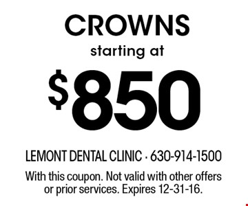 Crowns starting at $850. With this coupon. Not valid with other offers or prior services. Expires 12-31-16.