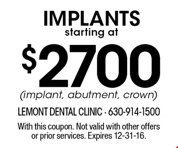 Implants starting at $2700 (implant, abutment, crown). With this coupon. Not valid with other offers or prior services. Expires 12-31-16.