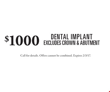 $1000 Dental Implants. Excludes Crown & Abutment. Call for details. Offers cannot be combined. Expires 2/3/17.