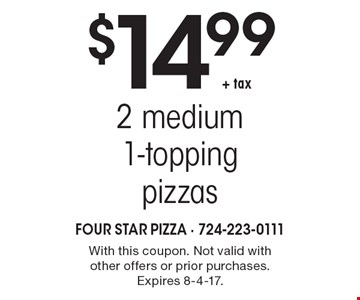 $14.99 + tax 2 medium 1-topping pizzas. With this coupon. Not valid with other offers or prior purchases. Expires 8-4-17.