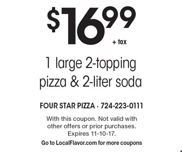 $16.99 + tax for 1 large 2-topping pizza & 2-liter soda. With this coupon. Not valid with other offers or prior purchases. Expires 11-10-17. Go to LocalFlavor.com for more coupons