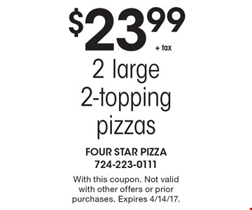 $23.99 + tax, 2 large 2-topping pizzas. With this coupon. Not valid with other offers or prior purchases. Expires 4/14/17.