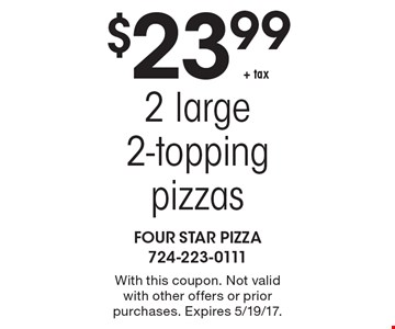 $23.99 + tax 2 large 2-topping pizzas. With this coupon. Not valid with other offers or prior purchases. Expires 5/19/17.