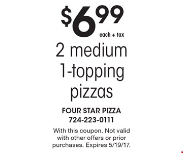 $6.99 each + tax 2 medium 1-topping pizzas. With this coupon. Not valid with other offers or prior purchases. Expires 5/19/17.
