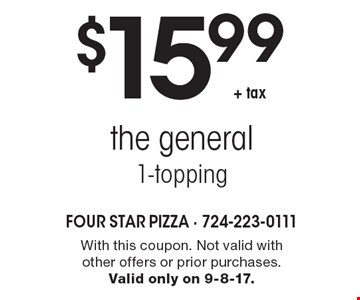 $15.99 + tax the general 1-topping. With this coupon. Not valid with other offers or prior purchases. Valid only on 9-8-17.