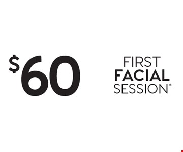 $60 FIRST FACIAL SESSION*.