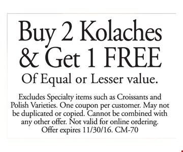 Buy 2 Kolaches & Get 1 FREE Of Equal or Lesser value. Excludes Specialty items such as Croissants and Polish Varieties. One coupon per customer. May not be duplicated or copied. Cannot be combined with any other offer. Not valid for online ordering. Offer expires 11/30/16. CM-70