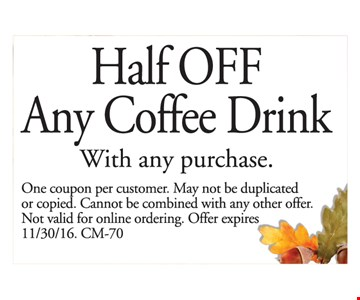 Half OFF Any Coffee Drink With any purchase. One coupon per customer. May not be duplicated or copied. Cannot be combined with any other offer. Not valid for online ordering. Offer expires 11/30/16 CM-70