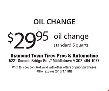 Oil change. $29.95 oil change standard 5 quarts. With this coupon. Not valid with other offers or prior purchases. Offer expires 2/10/17. MD