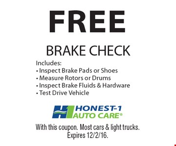 FREE BRAKE CHECK Includes:- Inspect Brake Pads or Shoes- Measure Rotors or Drums- Inspect Brake Fluids & Hardware- Test Drive Vehicle. With this coupon. Most cars & light trucks. Expires 12/2/16.