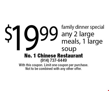 family dinner special $19.99 any 2 large meals, 1 large soup. With this coupon. Limit one coupon per purchase. Not to be combined with any other offer.