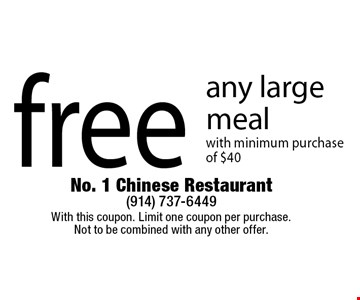 free any large meal with minimum purchase of $40. With this coupon. Limit one coupon per purchase. Not to be combined with any other offer.