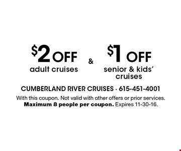 $2 OFF adult cruises AND. $1 OFF senior & kids' cruises. With this coupon. Not valid with other offers or prior services. Maximum 8 people per coupon. Expires 11-30-16.